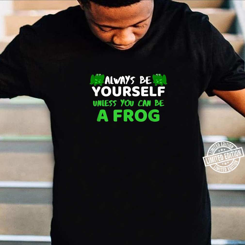 Always Be Yourself Unless You Can Be A Frog Shirt Frog Shirt