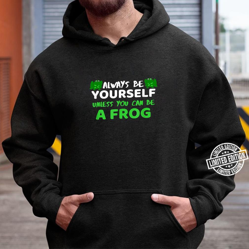 Always Be Yourself Unless You Can Be A Frog Shirt Frog Shirt hoodie